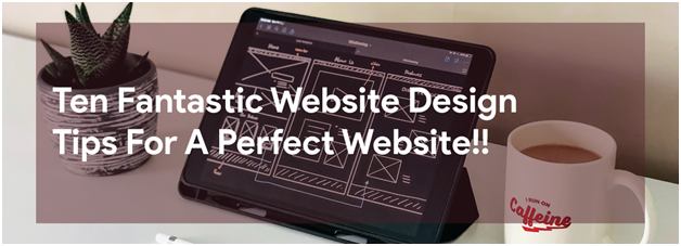 Ten Fantastic Website Design Tips For A Perfect Website!!
